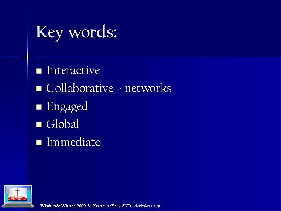 Wisdom & Witness 2009 Key words: Interactive Interactive Collaborative - networks Collaborative - networks Engaged Engaged Global Global Immediate Immediate