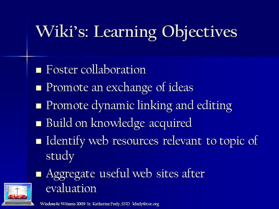 Wisdom & Witness 2009 Wiki's: Learning Objectives Foster collaboration Foster collaboration Promote an exchange of ideas Promote an exchange of ideas Promote dynamic linking and editing Promote dynamic linking and editing Build on knowledge acquired Build on knowledge acquired Identify web resources relevant to topic of study Identify web resources relevant to topic of study Aggregate useful web sites after evaluation Aggregate useful web sites after evaluation