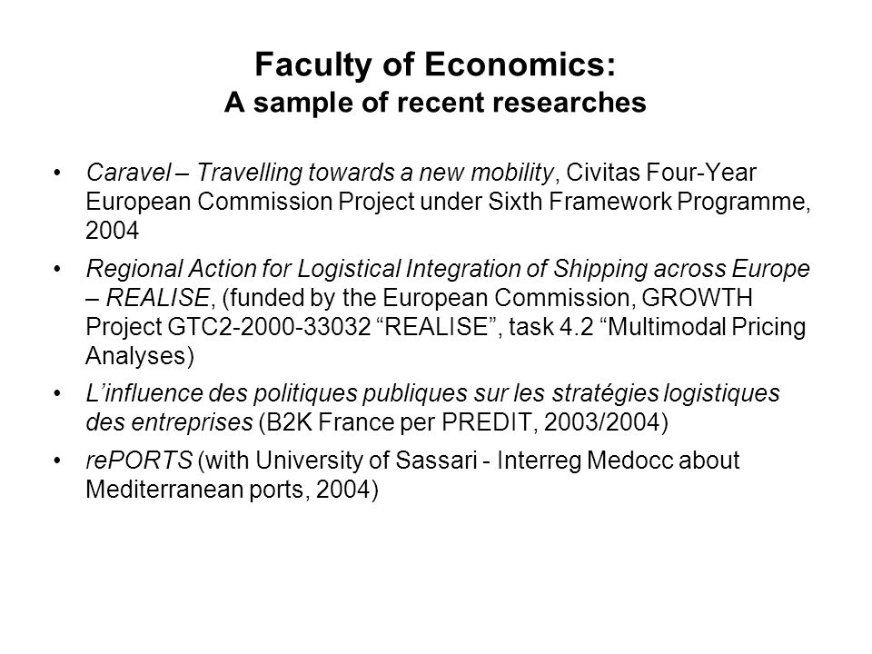 Faculty of Economics: A sample of recent researches Caravel – Travelling towards a new mobility, Civitas Four-Year European Commission Project under Sixth Framework Programme, 2004 Regional Action for Logistical Integration of Shipping across Europe – REALISE, (funded by the European Commission, GROWTH Project GTC2-2000-33032 REALISE , task 4.2 Multimodal Pricing Analyses) L'influence des politiques publiques sur les stratégies logistiques des entreprises (B2K France per PREDIT, 2003/2004) rePORTS (with University of Sassari - Interreg Medocc about Mediterranean ports, 2004)