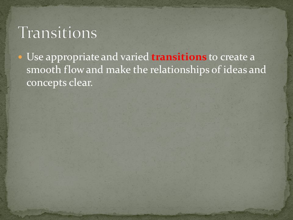 Use appropriate and varied transitions to create a smooth flow and make the relationships of ideas and concepts clear.