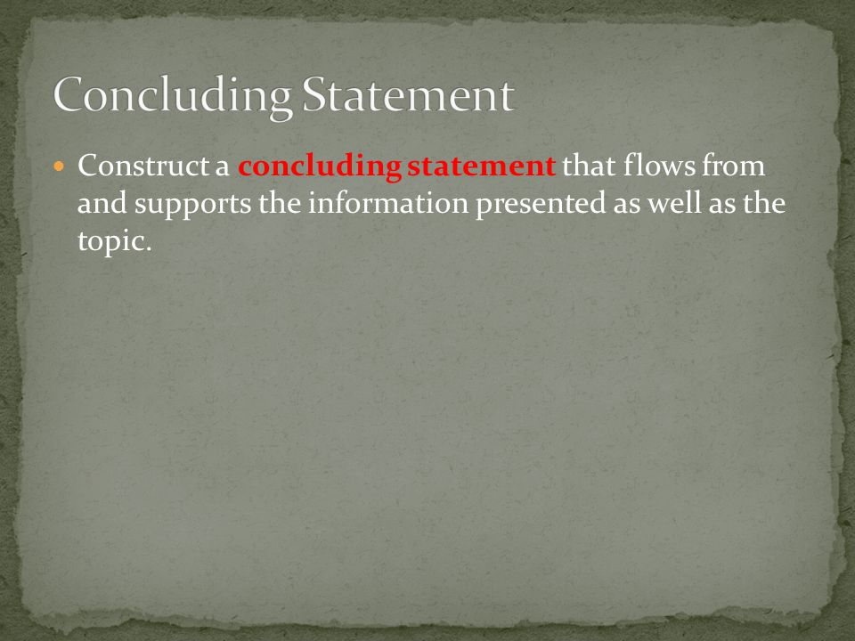 Construct a concluding statement that flows from and supports the information presented as well as the topic.