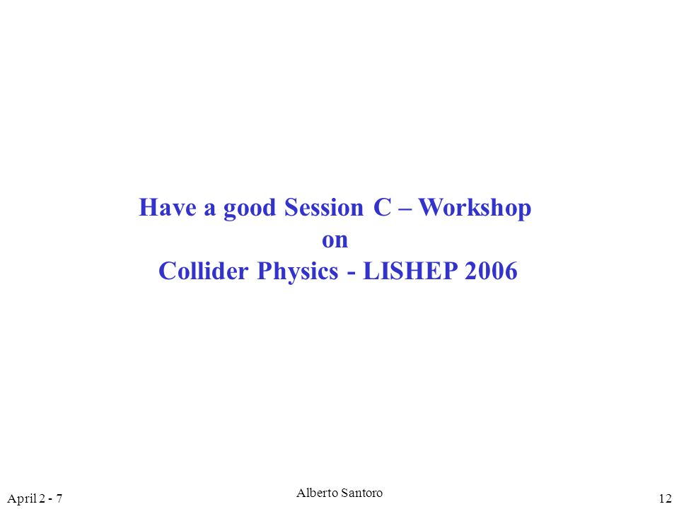 April 2 - 7 Alberto Santoro 12 Have a good Session C – Workshop on Collider Physics - LISHEP 2006