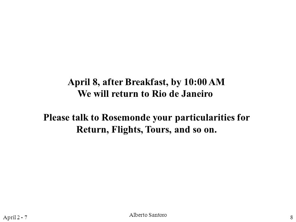 April 2 - 7 Alberto Santoro 8 April 8, after Breakfast, by 10:00 AM We will return to Rio de Janeiro Please talk to Rosemonde your particularities for Return, Flights, Tours, and so on.