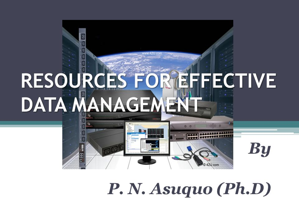 RESOURCES FOR EFFECTIVE DATA MANAGEMENT By P. N. Asuquo (Ph.D)