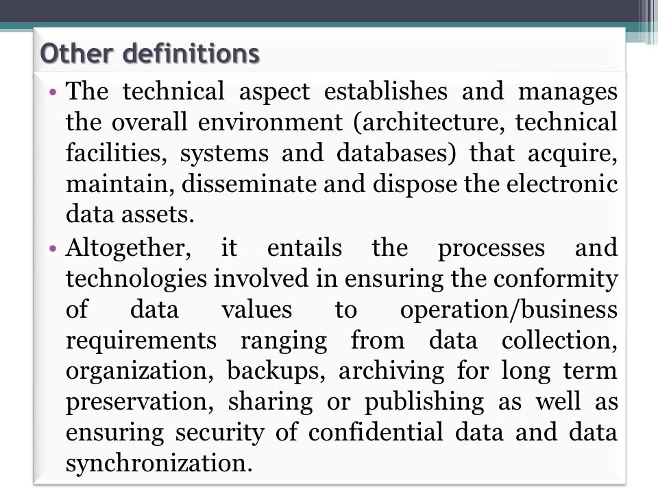 Other definitions The technical aspect establishes and manages the overall environment (architecture, technical facilities, systems and databases) that acquire, maintain, disseminate and dispose the electronic data assets.