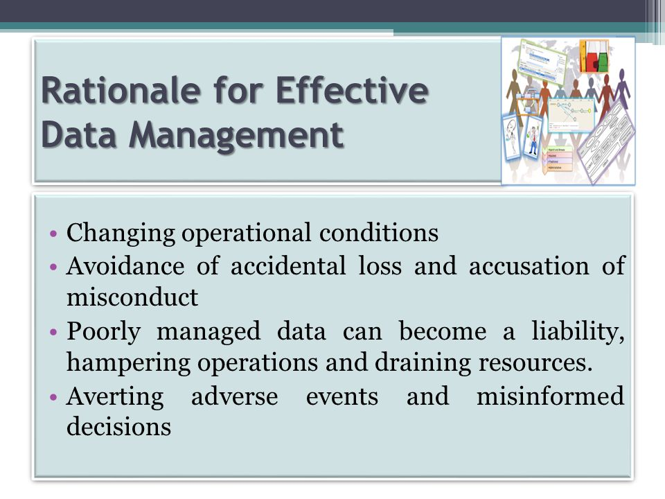 Rationale for Effective Data Management Changing operational conditions Avoidance of accidental loss and accusation of misconduct Poorly managed data can become a liability, hampering operations and draining resources.