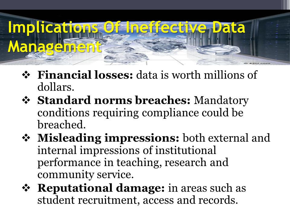 Implications Of Ineffective Data Management  Financial losses: data is worth millions of dollars.