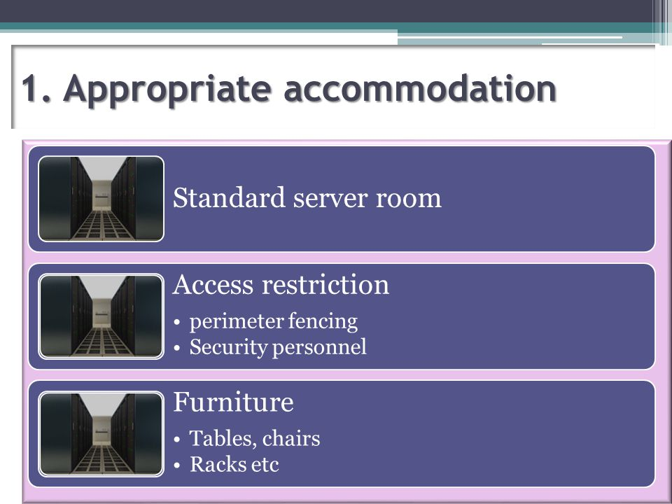 1. Appropriate accommodation Standard server room Access restriction perimeter fencing Security personnel Furniture Tables, chairs Racks etc