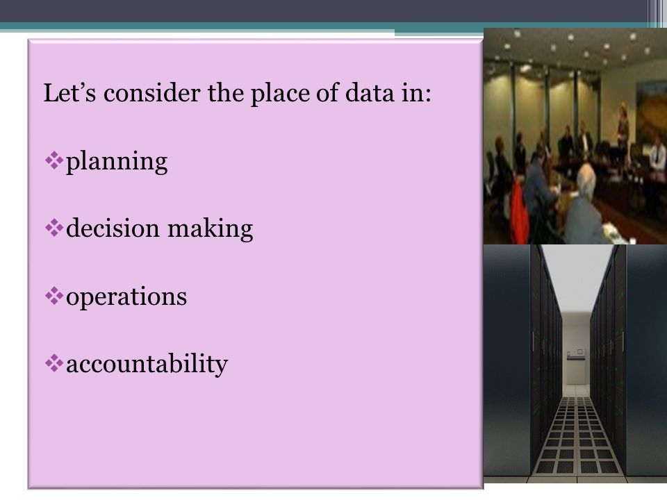 Let's consider the place of data in:  planning  decision making  operations  accountability