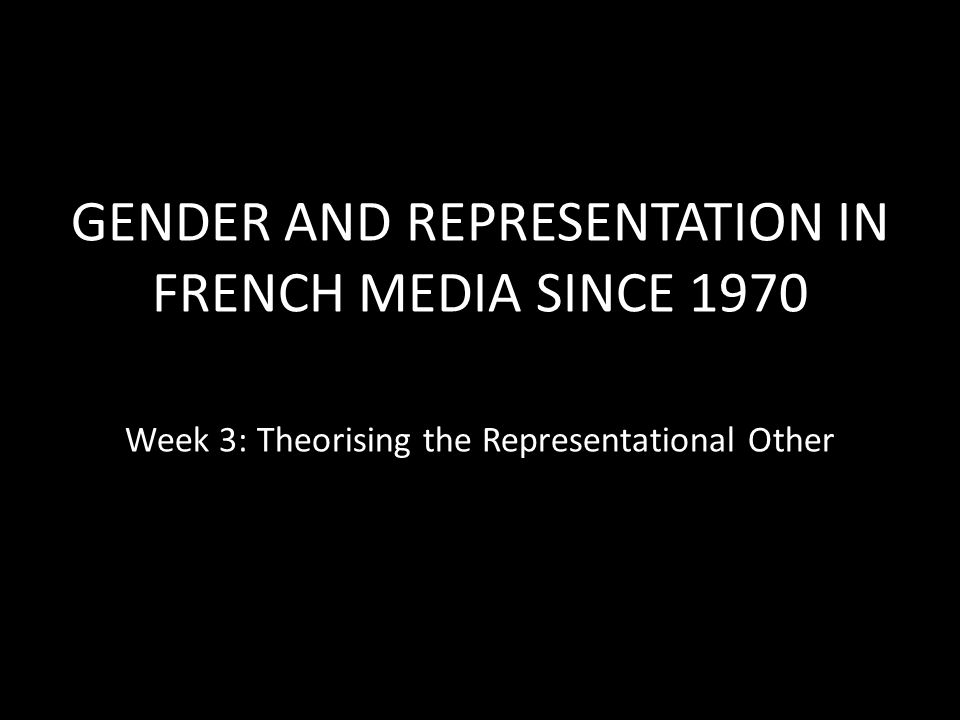 GENDER AND REPRESENTATION IN FRENCH MEDIA SINCE 1970 Week 3: Theorising the Representational Other