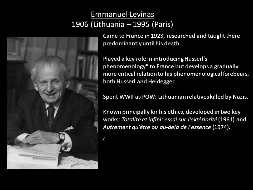 Emmanuel Levinas 1906 (Lithuania – 1995 (Paris) Came to France in 1923, researched and taught there predominantly until his death.