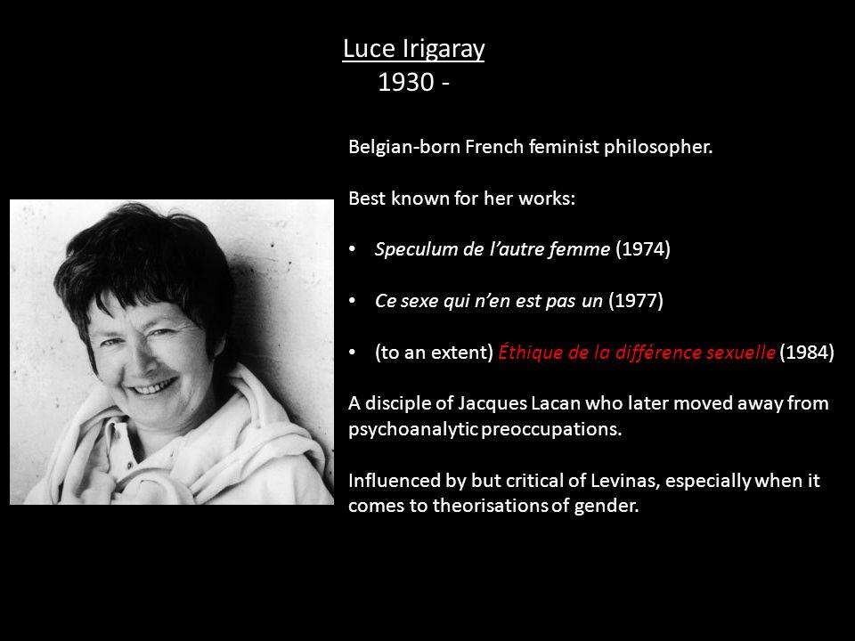 Luce Irigaray 1930 - Belgian-born French feminist philosopher.
