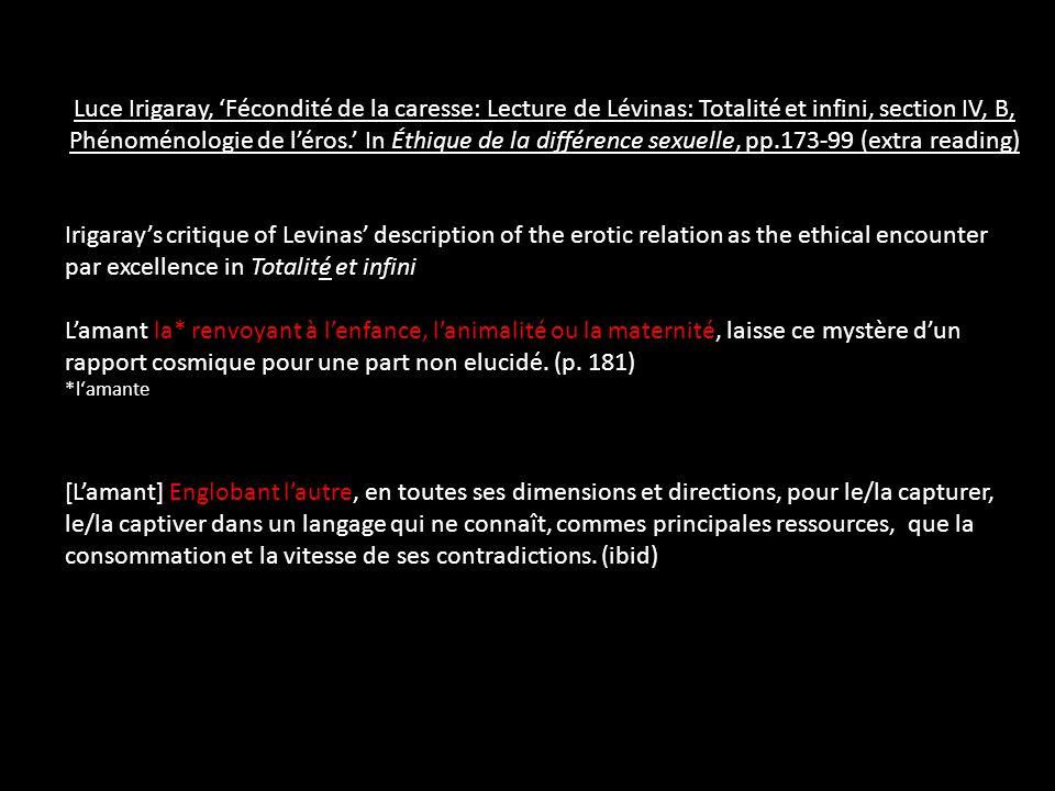 Luce Irigaray, 'Fécondité de la caresse: Lecture de Lévinas: Totalité et infini, section IV, B, Phénoménologie de l'éros.' In Éthique de la différence sexuelle, pp.173-99 (extra reading) Irigaray's critique of Levinas' description of the erotic relation as the ethical encounter par excellence in Totalité et infini L'amant la* renvoyant à l'enfance, l'animalité ou la maternité, laisse ce mystère d'un rapport cosmique pour une part non elucidé.