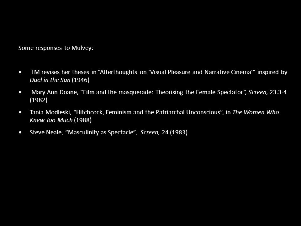 Some responses to Mulvey: LM revises her theses in Afterthoughts on 'Visual Pleasure and Narrative Cinema' inspired by Duel in the Sun (1946) Mary Ann Doane, Film and the masquerade: Theorising the Female Spectator , Screen, 23.3-4 (1982) Tania Modleski, Hitchcock, Feminism and the Patriarchal Unconscious , in The Women Who Knew Too Much (1988) Steve Neale, Masculinity as Spectacle , Screen, 24 (1983)