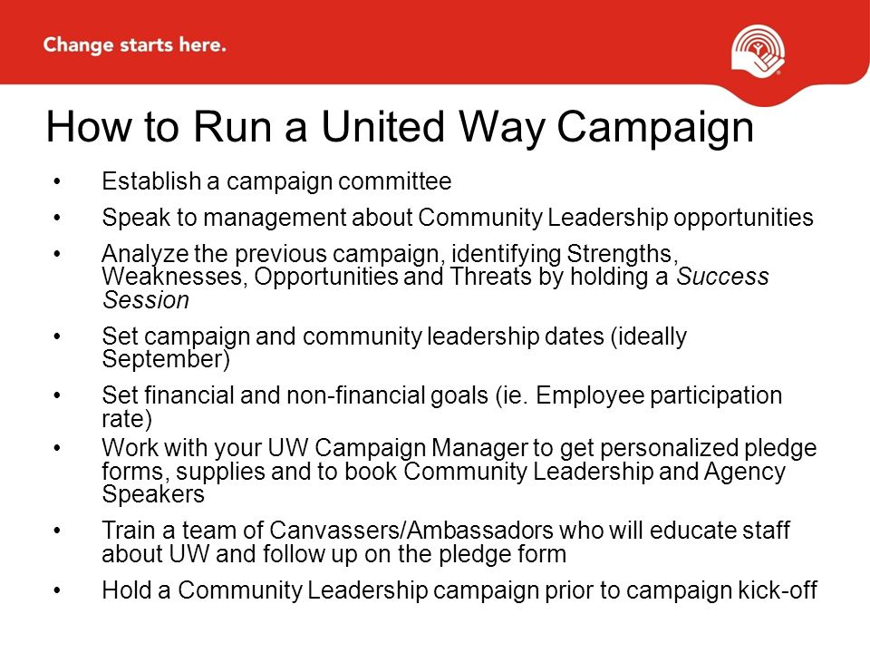 How to Run a United Way Campaign Establish a campaign committee Speak to management about Community Leadership opportunities Analyze the previous campaign, identifying Strengths, Weaknesses, Opportunities and Threats by holding a Success Session Set campaign and community leadership dates (ideally September) Set financial and non-financial goals (ie.