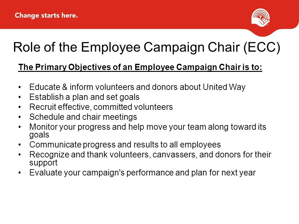 Role of the Employee Campaign Chair (ECC) The Primary Objectives of an Employee Campaign Chair is to: Educate & inform volunteers and donors about United Way Establish a plan and set goals Recruit effective, committed volunteers Schedule and chair meetings Monitor your progress and help move your team along toward its goals Communicate progress and results to all employees Recognize and thank volunteers, canvassers, and donors for their support Evaluate your campaign s performance and plan for next year