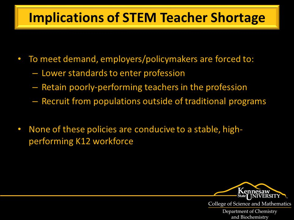 To meet demand, employers/policymakers are forced to: – Lower standards to enter profession – Retain poorly-performing teachers in the profession – Recruit from populations outside of traditional programs None of these policies are conducive to a stable, high- performing K12 workforce Implications of STEM Teacher Shortage