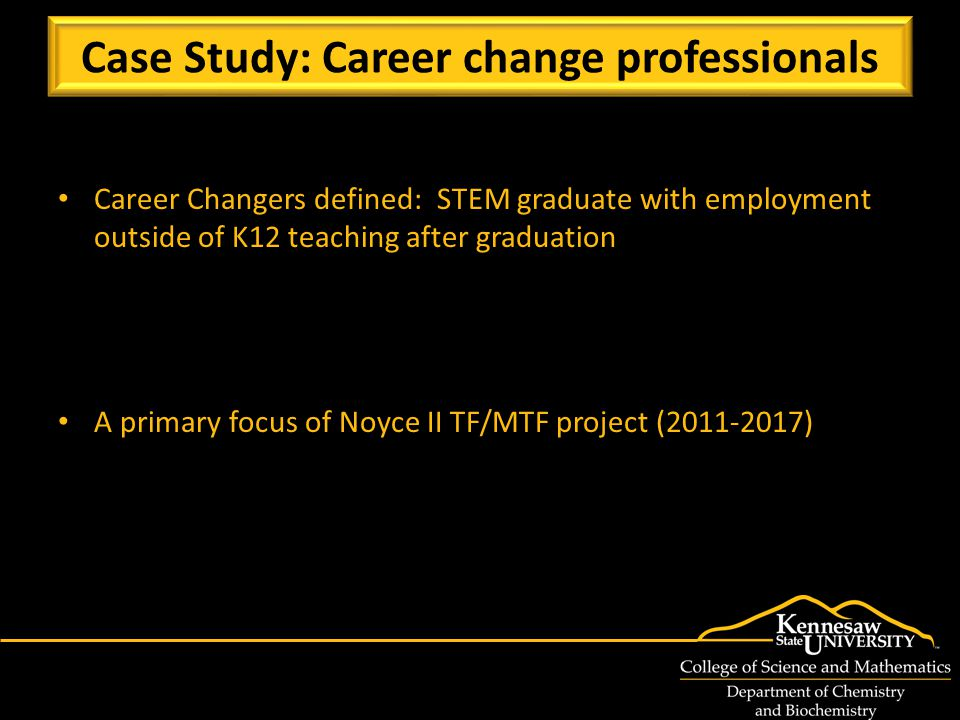 Career Changers defined: STEM graduate with employment outside of K12 teaching after graduation A primary focus of Noyce II TF/MTF project (2011-2017) Case Study: Career change professionals