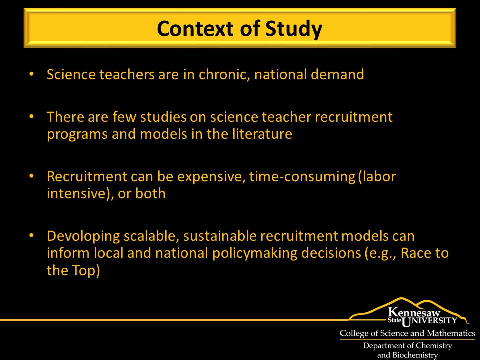 Science teachers are in chronic, national demand There are few studies on science teacher recruitment programs and models in the literature Recruitment can be expensive, time-consuming (labor intensive), or both Devoloping scalable, sustainable recruitment models can inform local and national policymaking decisions (e.g., Race to the Top) Context of Study