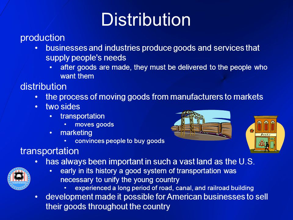 Distribution production businesses and industries produce goods and services that supply people's needs after goods are made, they must be delivered t