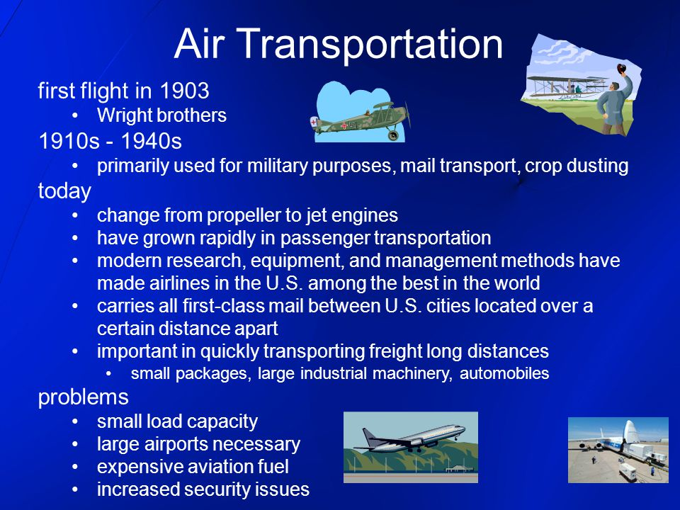 Air Transportation first flight in 1903 Wright brothers 1910s - 1940s primarily used for military purposes, mail transport, crop dusting today change