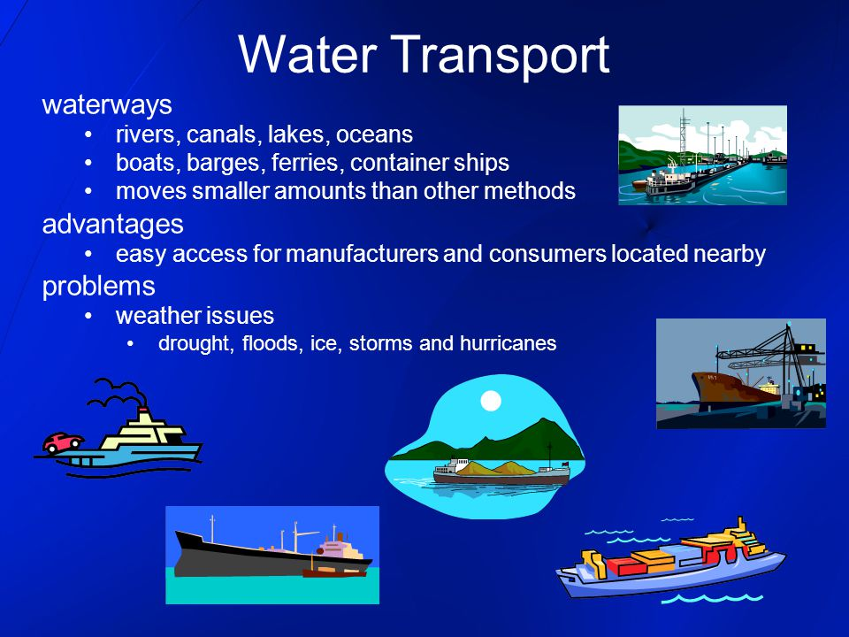 waterways rivers, canals, lakes, oceans boats, barges, ferries, container ships moves smaller amounts than other methods advantages easy access for ma