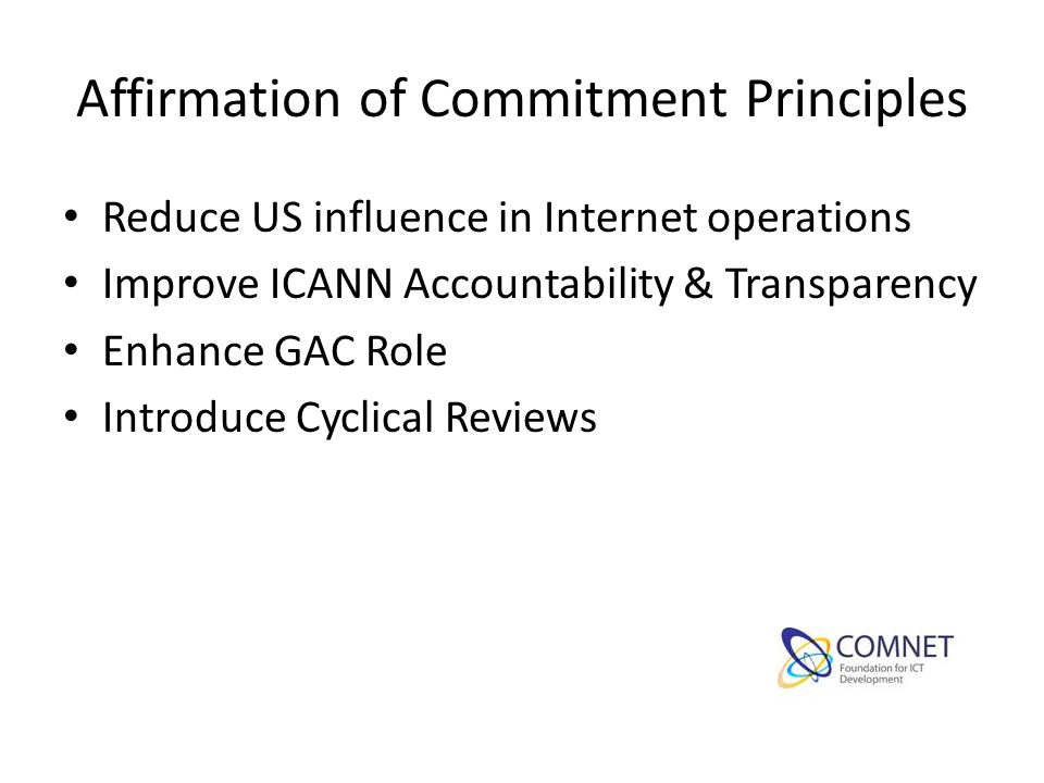 Affirmation of Commitment Principles Reduce US influence in Internet operations Improve ICANN Accountability & Transparency Enhance GAC Role Introduce