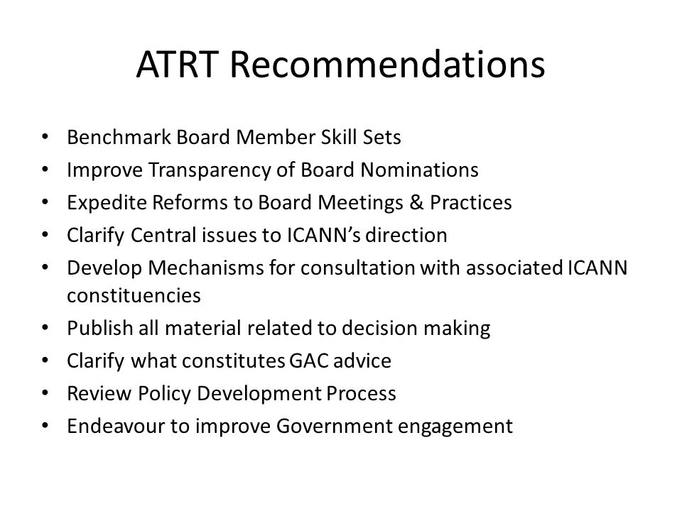 ATRT Recommendations Benchmark Board Member Skill Sets Improve Transparency of Board Nominations Expedite Reforms to Board Meetings & Practices Clarify Central issues to ICANN's direction Develop Mechanisms for consultation with associated ICANN constituencies Publish all material related to decision making Clarify what constitutes GAC advice Review Policy Development Process Endeavour to improve Government engagement