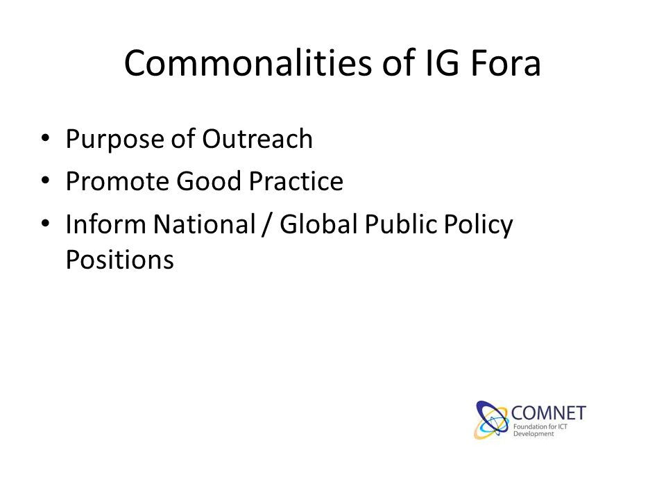 Commonalities of IG Fora Purpose of Outreach Promote Good Practice Inform National / Global Public Policy Positions