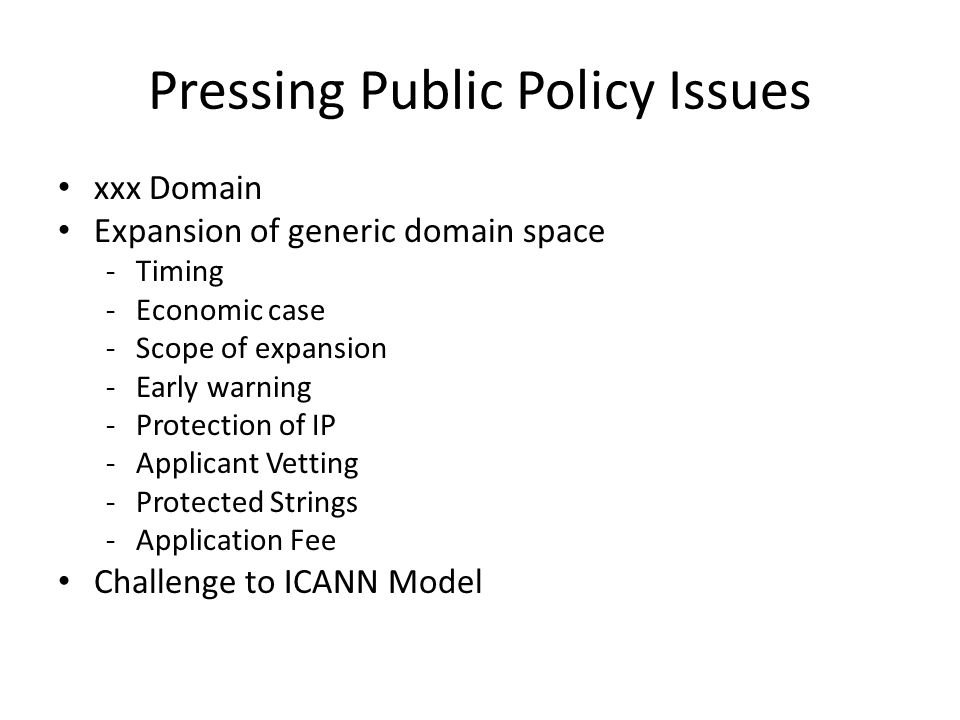 Pressing Public Policy Issues xxx Domain Expansion of generic domain space -Timing -Economic case -Scope of expansion -Early warning -Protection of IP