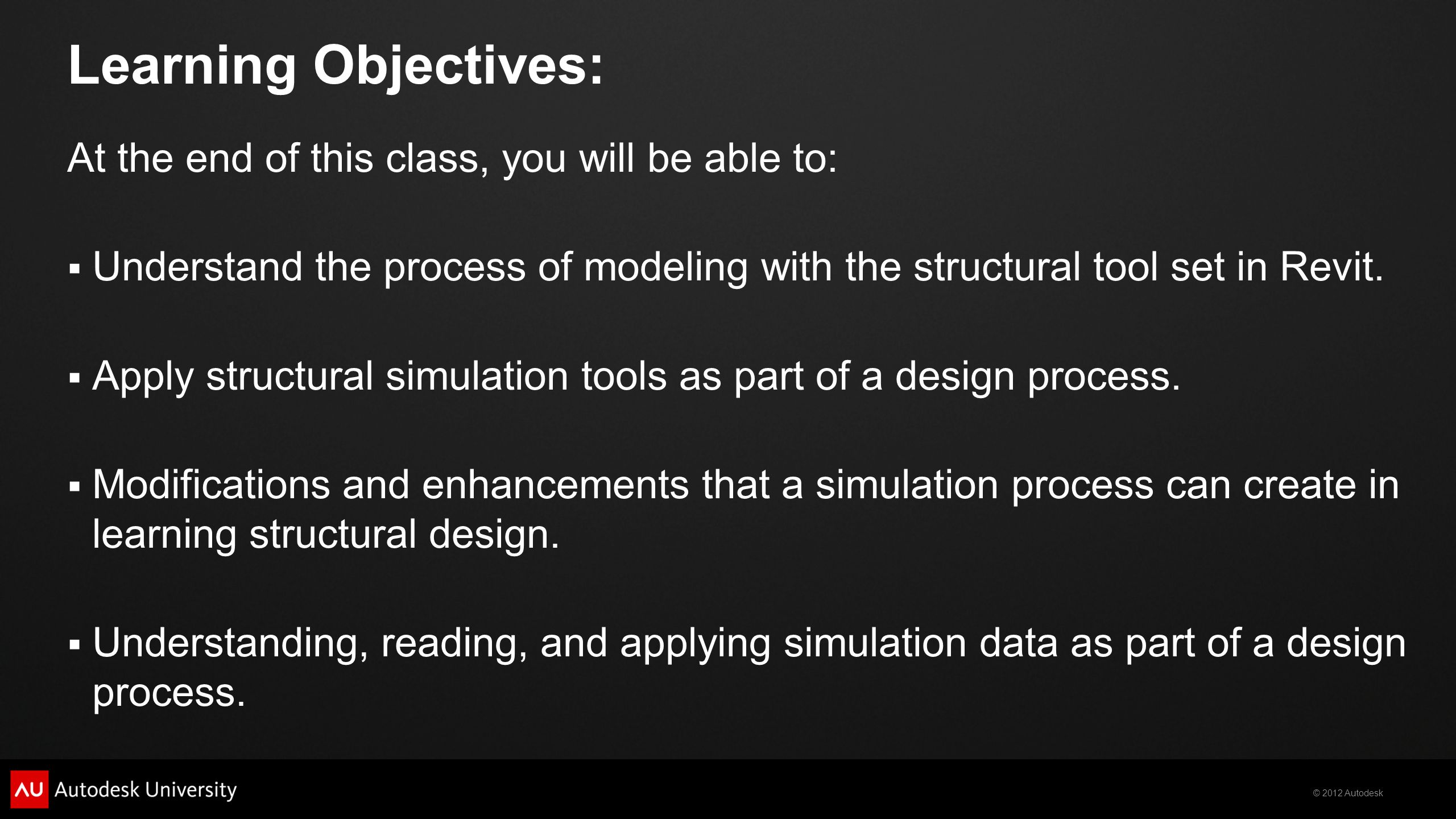 © 2012 Autodesk Learning Objectives: At the end of this class, you will be able to:  Understand the process of modeling with the structural tool set in Revit.