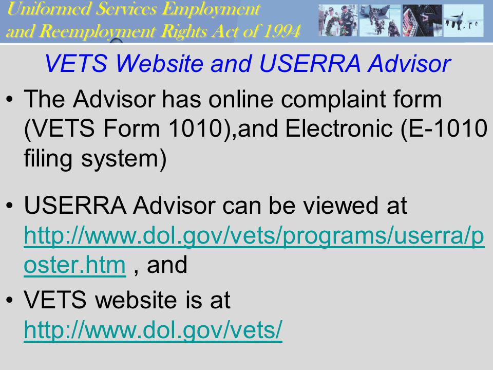 Uniformed Services Employment and Reemployment Rights Act of 1994 VETS Website and USERRA Advisor The Advisor has online complaint form (VETS Form 1010),and Electronic (E-1010 filing system) USERRA Advisor can be viewed at http://www.dol.gov/vets/programs/userra/p oster.htm, and http://www.dol.gov/vets/programs/userra/p oster.htm VETS website is at http://www.dol.gov/vets/ http://www.dol.gov/vets/