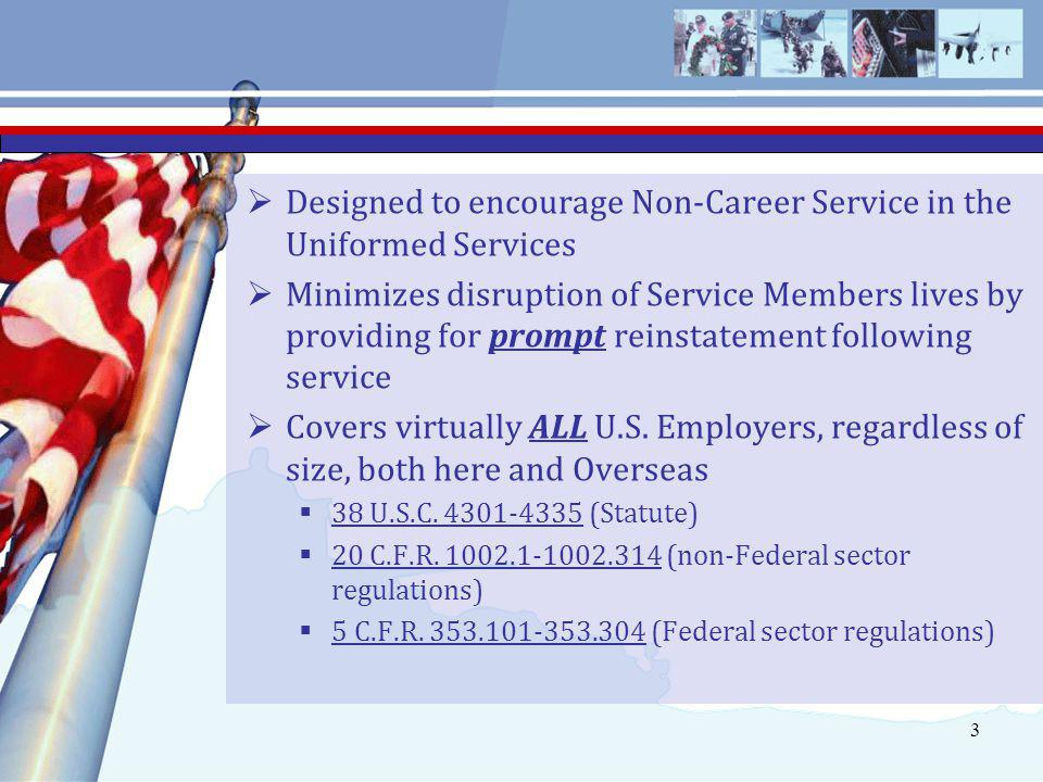 3  Designed to encourage Non-Career Service in the Uniformed Services  Minimizes disruption of Service Members lives by providing for prompt reinstatement following service  Covers virtually ALL U.S.