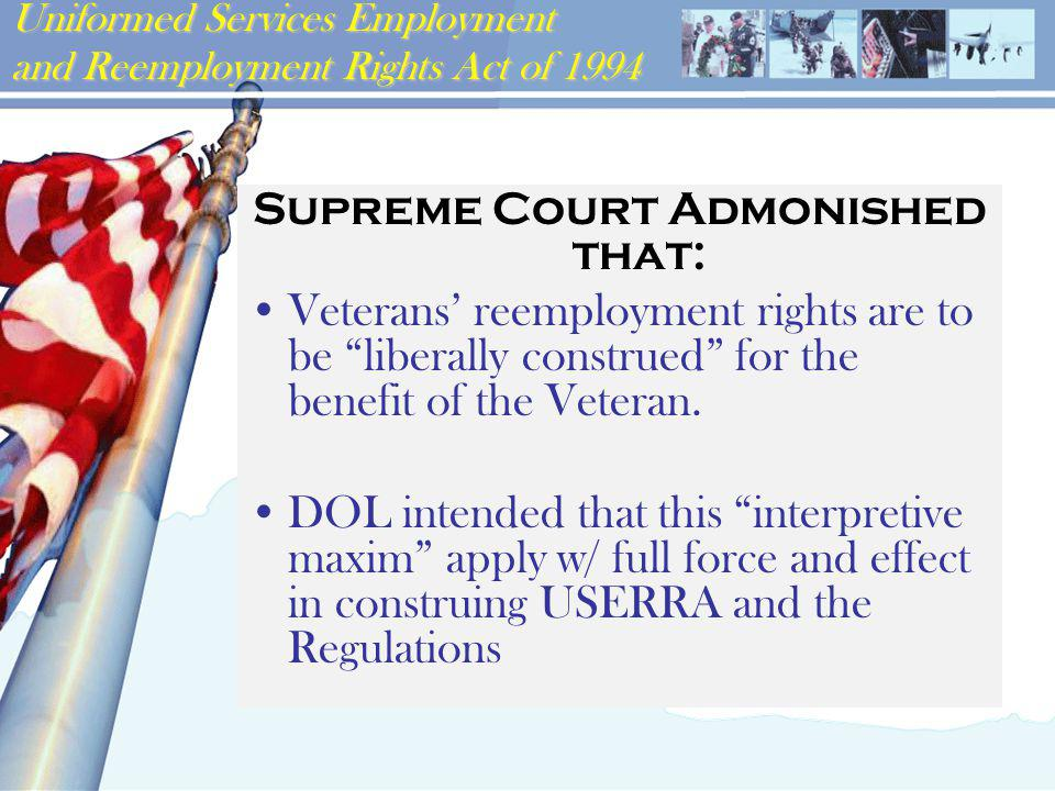 Uniformed Services Employment and Reemployment Rights Act of 1994 Supreme Court Admonished that: Veterans' reemployment rights are to be liberally construed for the benefit of the Veteran.
