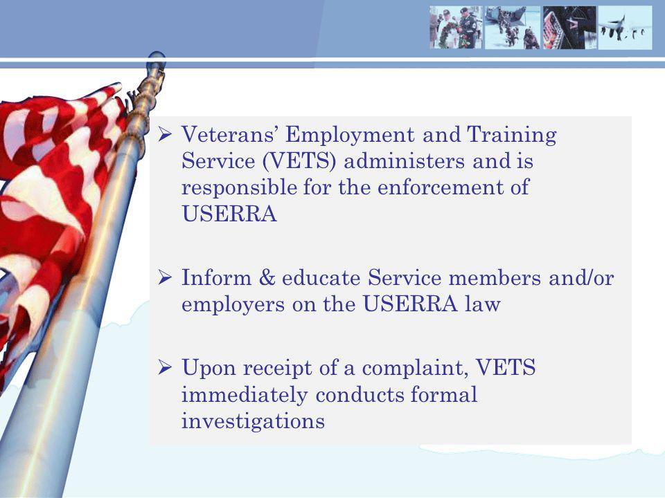  Veterans' Employment and Training Service (VETS) administers and is responsible for the enforcement of USERRA  Inform & educate Service members and/or employers on the USERRA law  Upon receipt of a complaint, VETS immediately conducts formal investigations