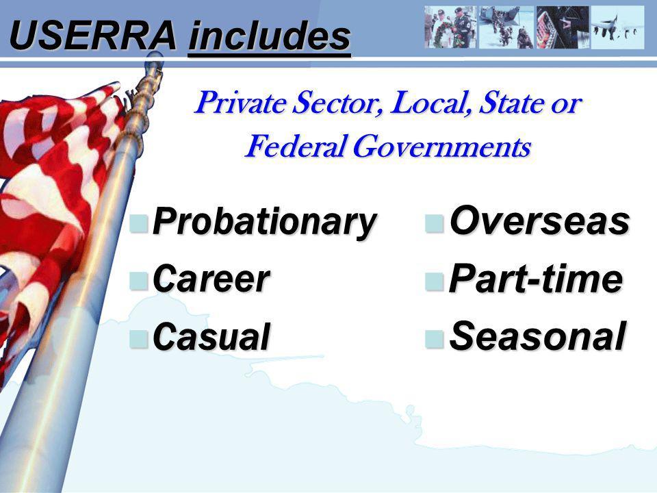 USERRA includes Private Sector, Local, State or Federal Governments n Probationary n Career n Casual n Overseas n Part-time n Seasonal