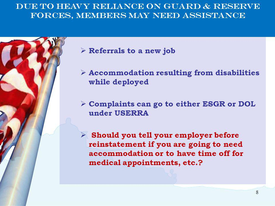 8  With reinstatement in old job  Referrals to a new job  Accommodation resulting from disabilities while deployed  Complaints can go to either ESGR or DOL under USERRA  Should you tell your employer before reinstatement if you are going to need accommodation or to have time off for medical appointments, etc..