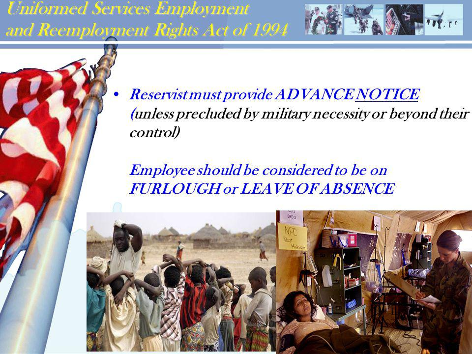 Uniformed Services Employment and Reemployment Rights Act of 1994 Reservist must provide ADVANCE NOTICE (unless precluded by military necessity or beyond their control) Employee should be considered to be on FURLOUGH or LEAVE OF ABSENCE