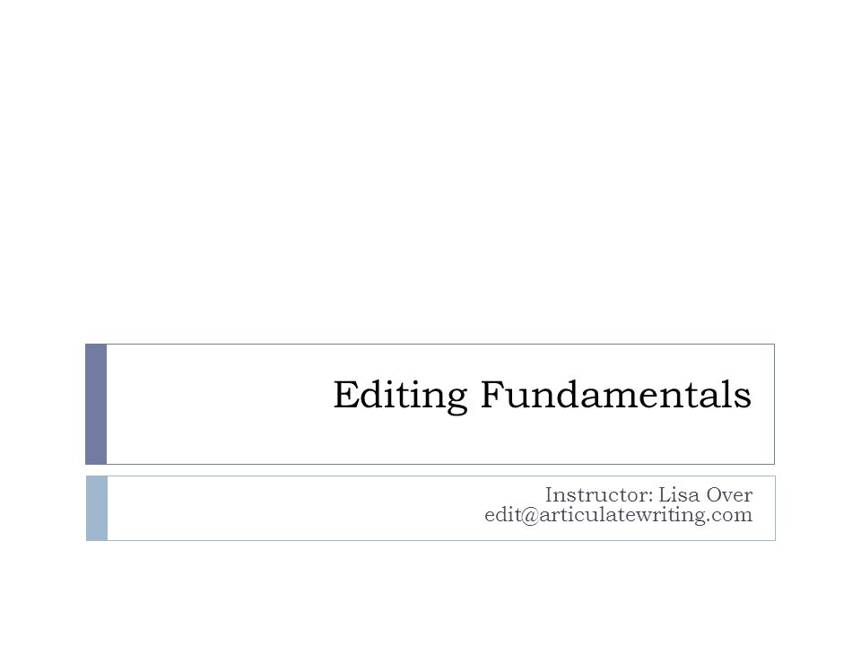 Editing Fundamentals Instructor: Lisa Over edit@articulatewriting.com