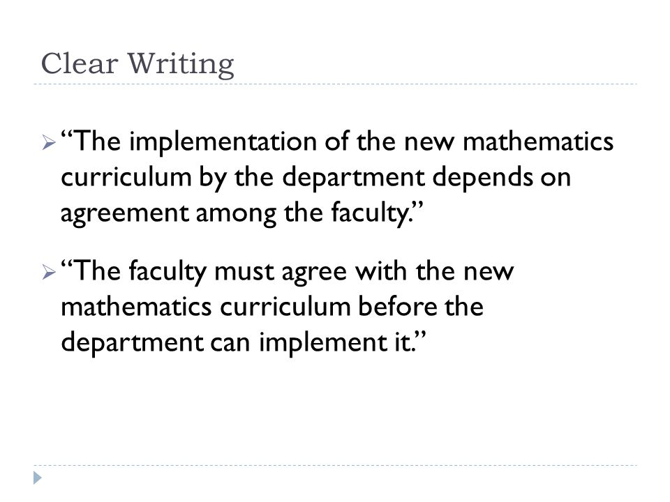"Clear Writing  ""The implementation of the new mathematics curriculum by the department depends on agreement among the faculty.""  ""The faculty must a"