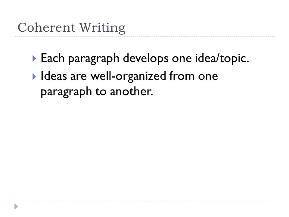 Coherent Writing  Each paragraph develops one idea/topic.