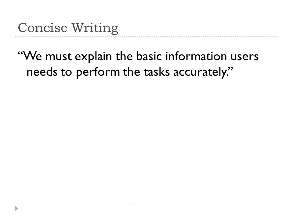 Concise Writing We must explain the basic information users needs to perform the tasks accurately.