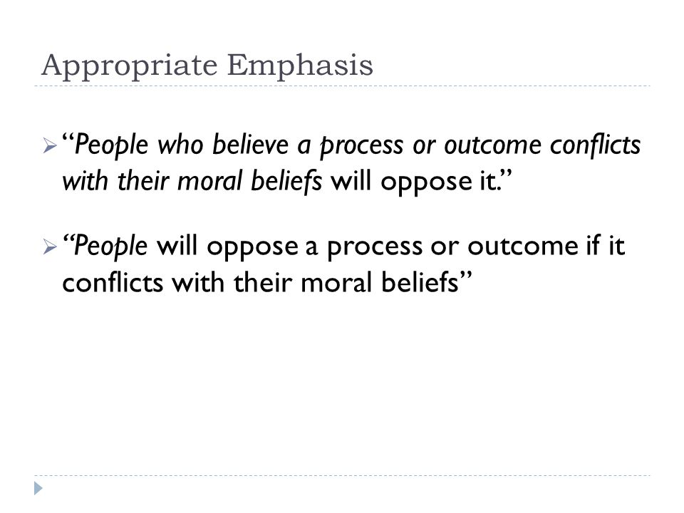 Appropriate Emphasis  People who believe a process or outcome conflicts with their moral beliefs will oppose it.  People will oppose a process or outcome if it conflicts with their moral beliefs
