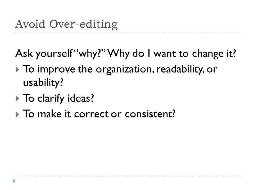 "Avoid Over-editing Ask yourself ""why?"" Why do I want to change it?  To improve the organization, readability, or usability?  To clarify ideas?  To"