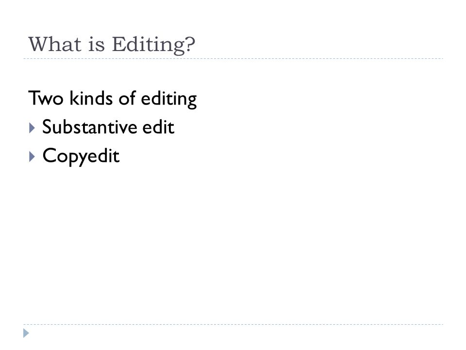 What is Editing Two kinds of editing  Substantive edit  Copyedit