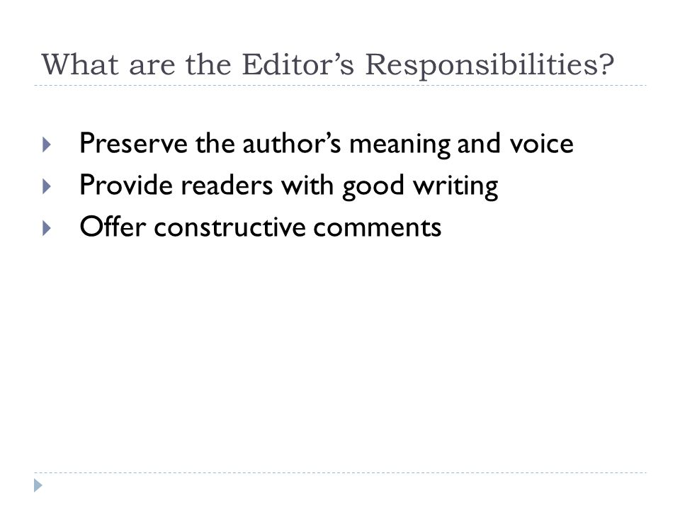 What are the Editor's Responsibilities?  Preserve the author's meaning and voice  Provide readers with good writing  Offer constructive comments