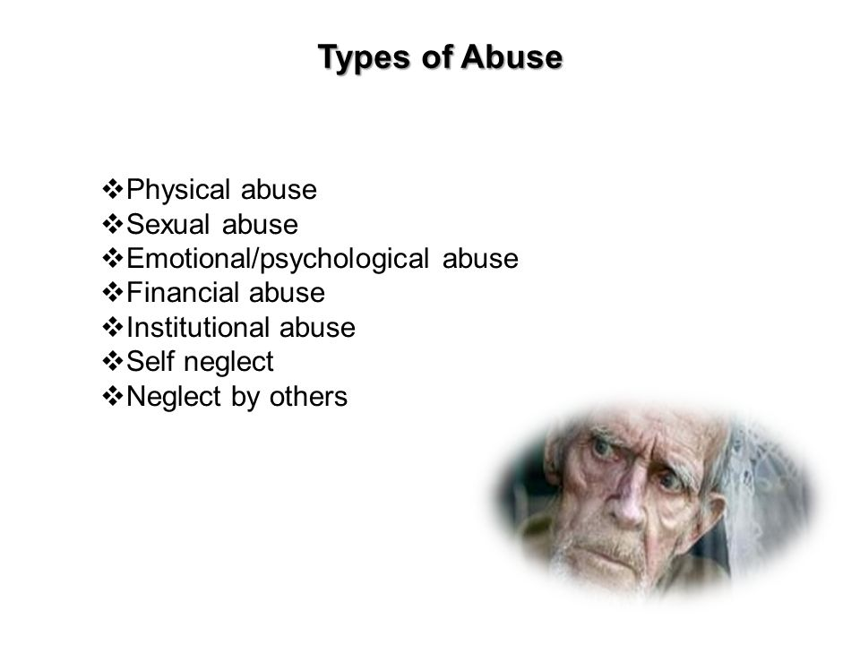  Physical abuse  Sexual abuse  Emotional/psychological abuse  Financial abuse  Institutional abuse  Self neglect  Neglect by others Types of Ab