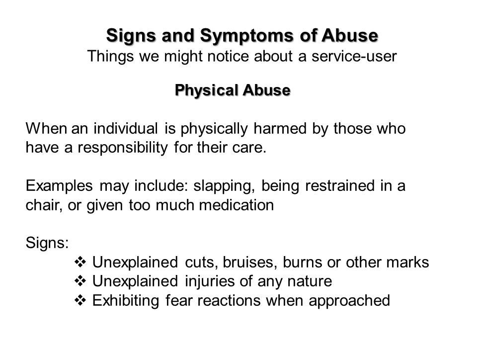Signs and Symptoms of Abuse Things we might notice about a service-user Physical Abuse When an individual is physically harmed by those who have a res