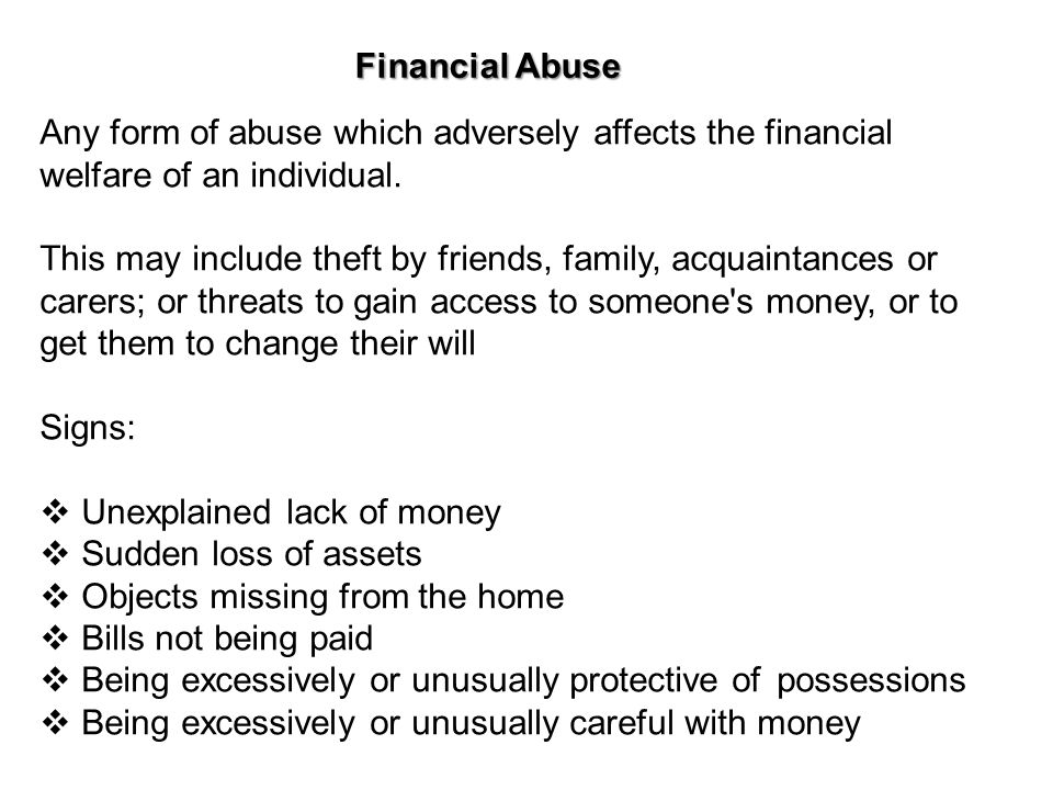 Financial Abuse Any form of abuse which adversely affects the financial welfare of an individual. This may include theft by friends, family, acquainta