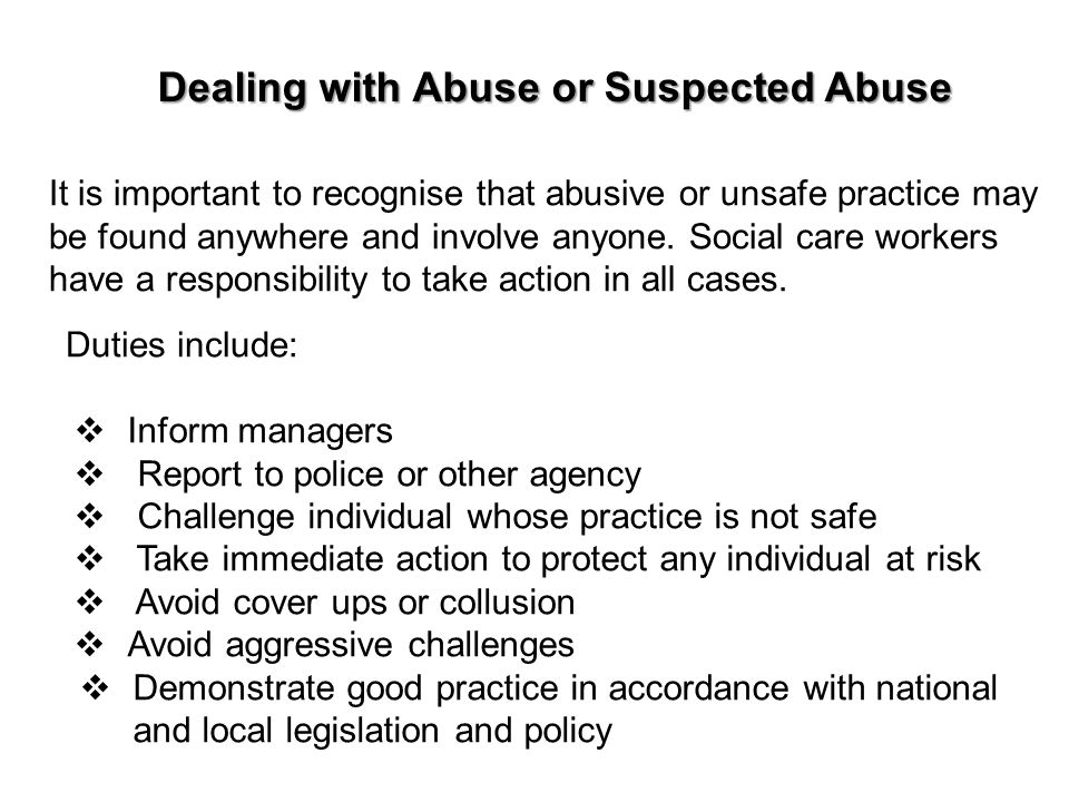 It is important to recognise that abusive or unsafe practice may be found anywhere and involve anyone. Social care workers have a responsibility to ta